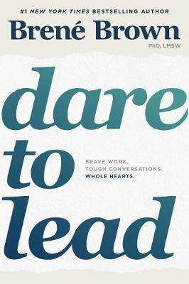 Dare to Lead : Brave Work. Tough Conversations. Whole Hearts. by Brene Brown