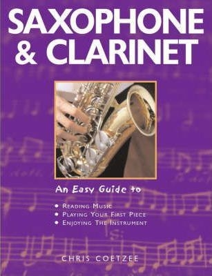 Saxophone and Clarinet : An Easy Guide to... Reading Music, Playing Your First Pieces, Enjoying the Instrument