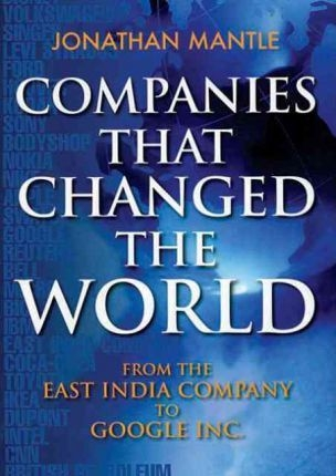 Companies That Changed The World: From The East India Company to Google by Jonathan Mantle