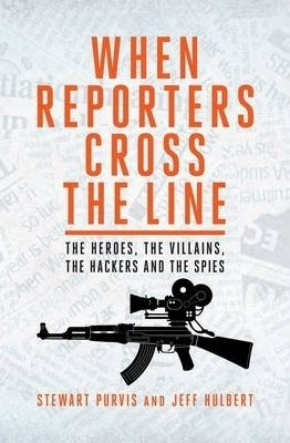 When Reporters Cross the Line : The Heroes, the Villains, the Hackers and the Spies by Stewart Purvis / Jeff Hulbert