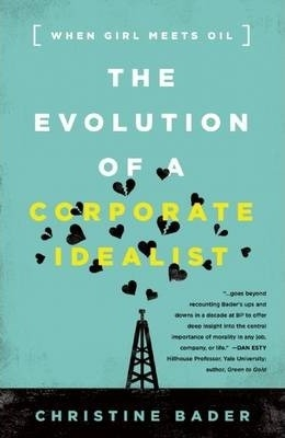 Evolution of a Corporate Idealist : When Girl Meets Oil by Christine Bader