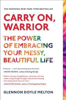 Carry On, Warrior: The Power of Embracing Your Messy, Beautiful Life by Glennon Doyle Melton