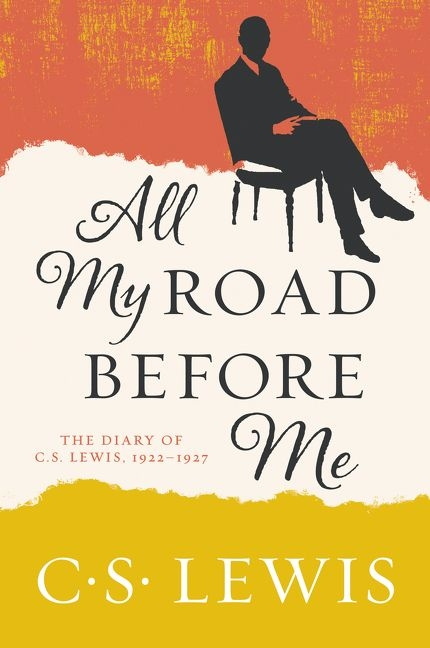 All My Road Before Me: The Diary of C. S. Lewis, 1922-1927 by C. S. Lewis