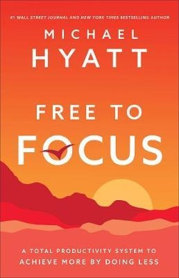 Free to Focus: A Total Productivity System to Achieve More by Doing Less by Michael Hyatt