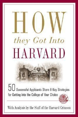 How They Got into Harvard: 50 Successful Applicants Share 8 Key Strategies for Getting into the College of Your Choice by  Staff of the Harvard Crimson