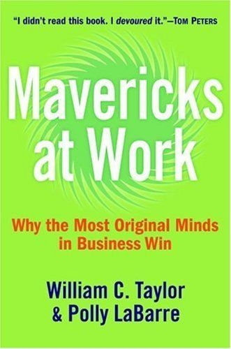Mavericks at Work Why the Most Original Minds in Business Win by William C. Taylor / Polly G. Labarre