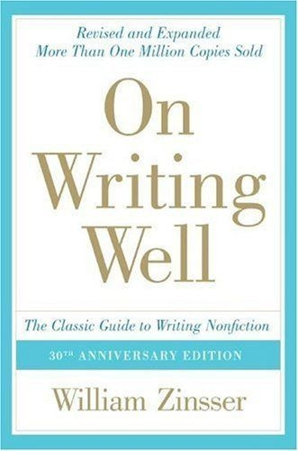 On Writing Well, 30th Anniversary Edition The Classic Guide To Writing Nonfiction by William K. Zinsser