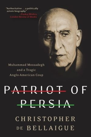 Patriot of Persia: Muhammad Mossadegh and a Tragic Anglo-American Coup by Christopher de Bellaigue