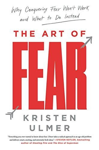 The Art of Fear: Why Conquering Fear Won't Work and What to Do Instead by Kristen Ulmer