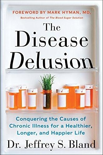 The disease delusion: conquering the causes of chronic illness for a healthier, longer, and happier life by Jeffrey S. Bland