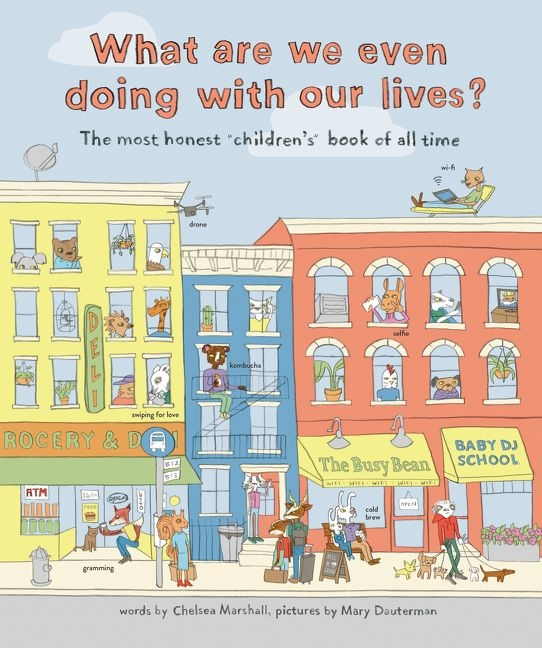 What are we even doing with our lives? The Most Honest Children's Book Ever! by Marshall Chelsea