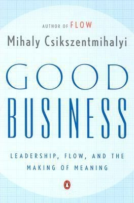 Good Business: Leadership, Flow, and the Making of Meaning by Dr Mihaly Csikszentmihalyi