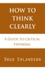 How to Think Clearly: A Guide to Critical Thinking